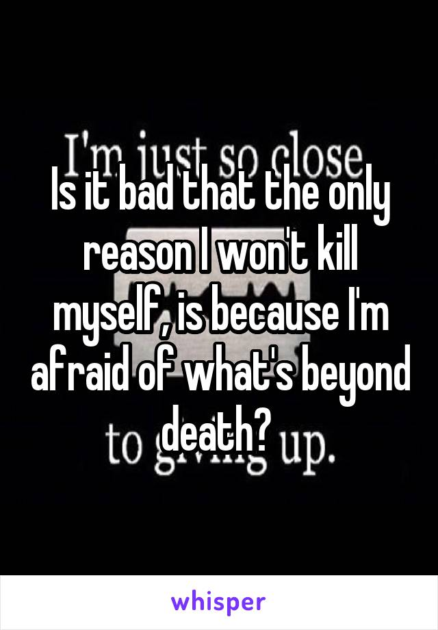 Is it bad that the only reason I won't kill myself, is because I'm afraid of what's beyond death?