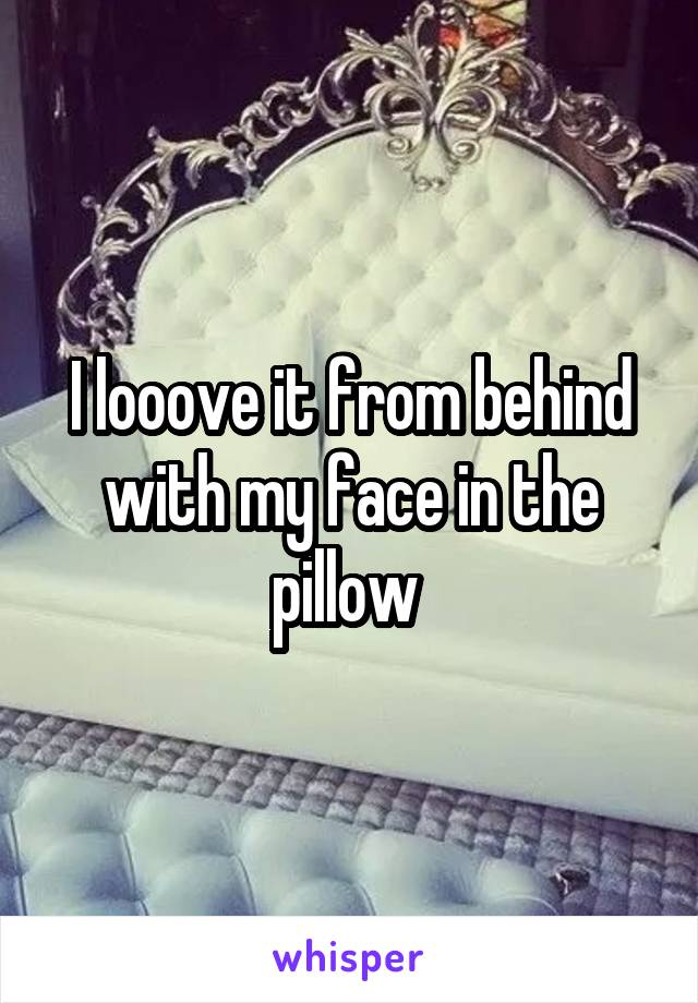 I looove it from behind with my face in the pillow
