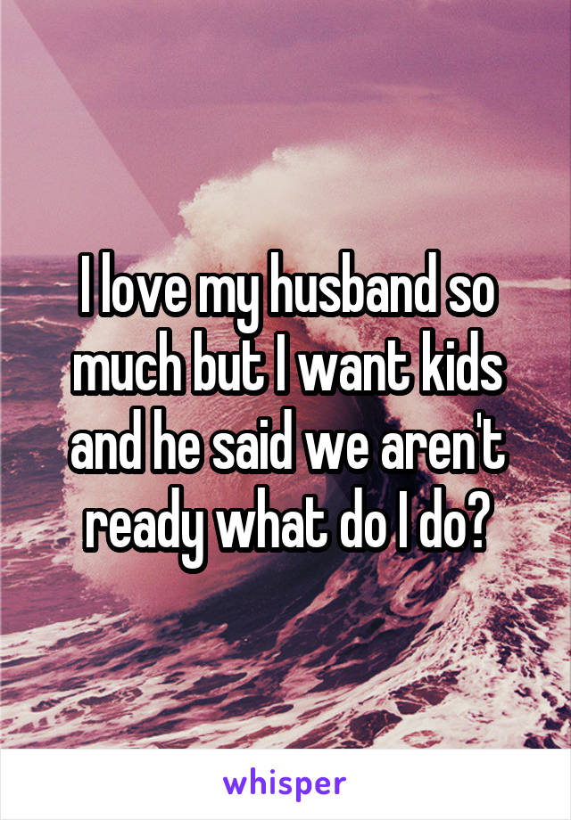 I love my husband so much but I want kids and he said we aren't ready what do I do?