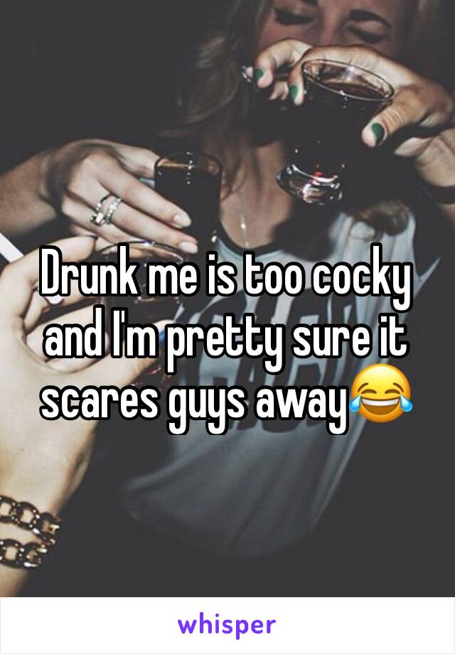 Drunk me is too cocky and I'm pretty sure it scares guys away😂
