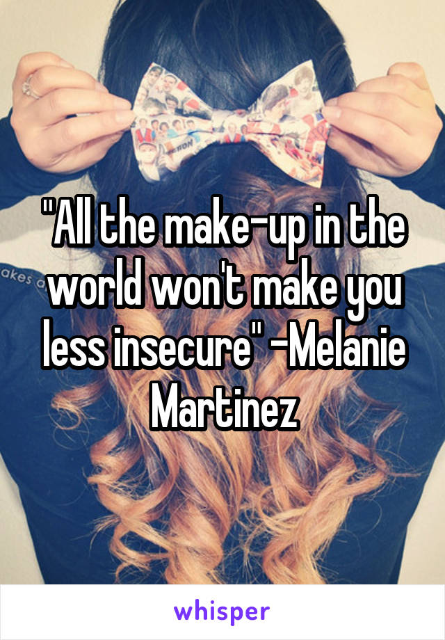 """All the make-up in the world won't make you less insecure"" -Melanie Martinez"