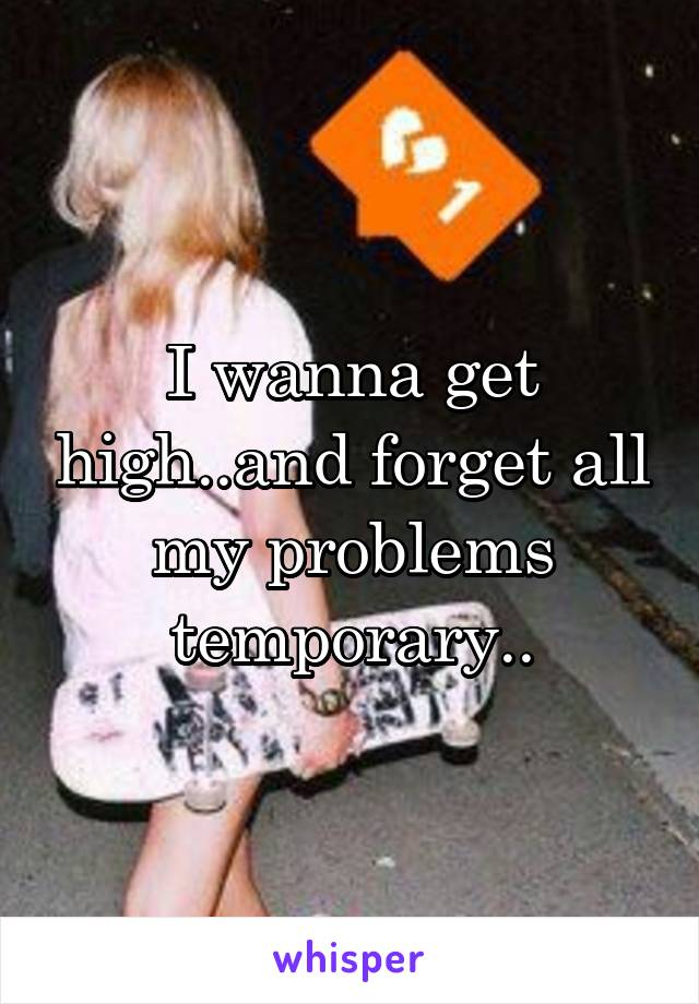 I wanna get high..and forget all my problems temporary..