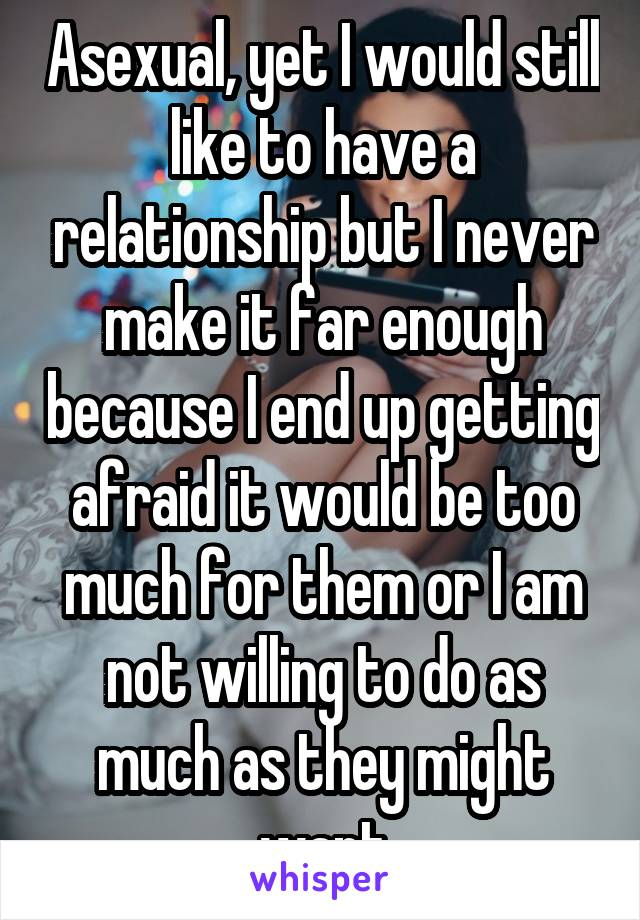 Asexual, yet I would still like to have a relationship but I never make it far enough because I end up getting afraid it would be too much for them or I am not willing to do as much as they might want