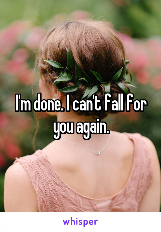 I'm done. I can't fall for you again.