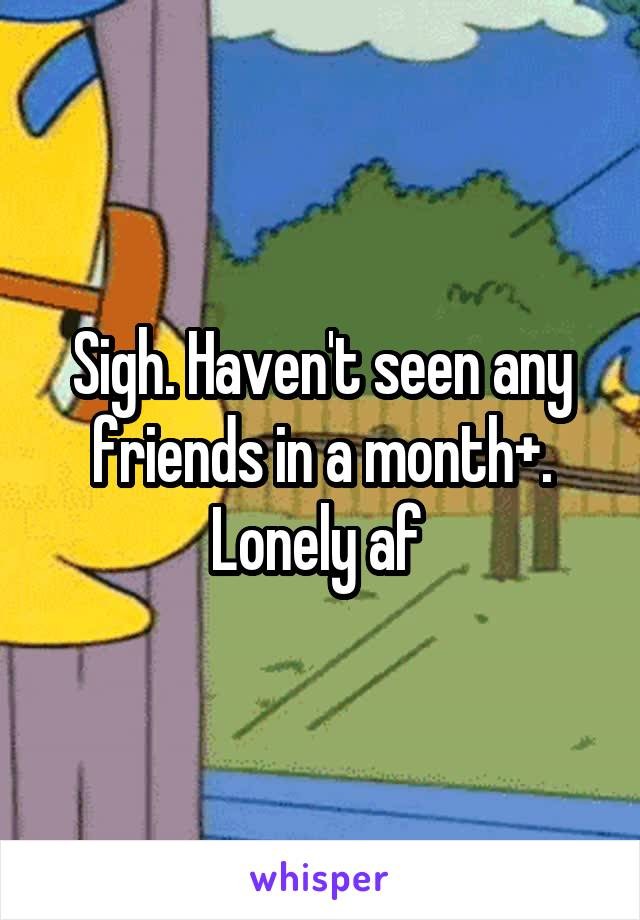 Sigh. Haven't seen any friends in a month+. Lonely af