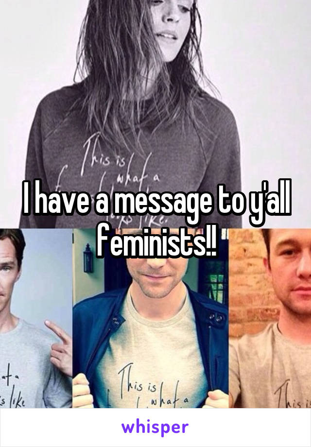 I have a message to y'all feminists!!