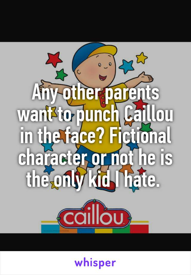 Any other parents want to punch Caillou in the face? Fictional character or not he is the only kid I hate.