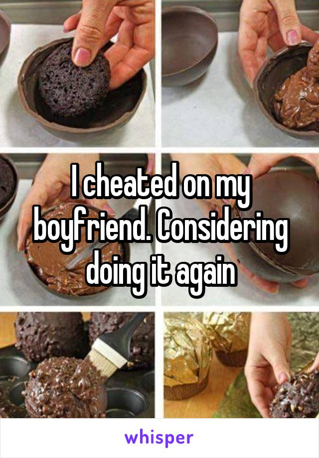 I cheated on my boyfriend. Considering doing it again