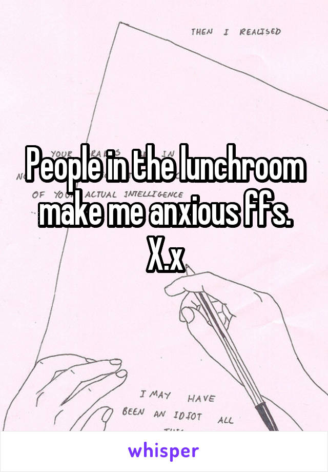 People in the lunchroom make me anxious ffs. X.x