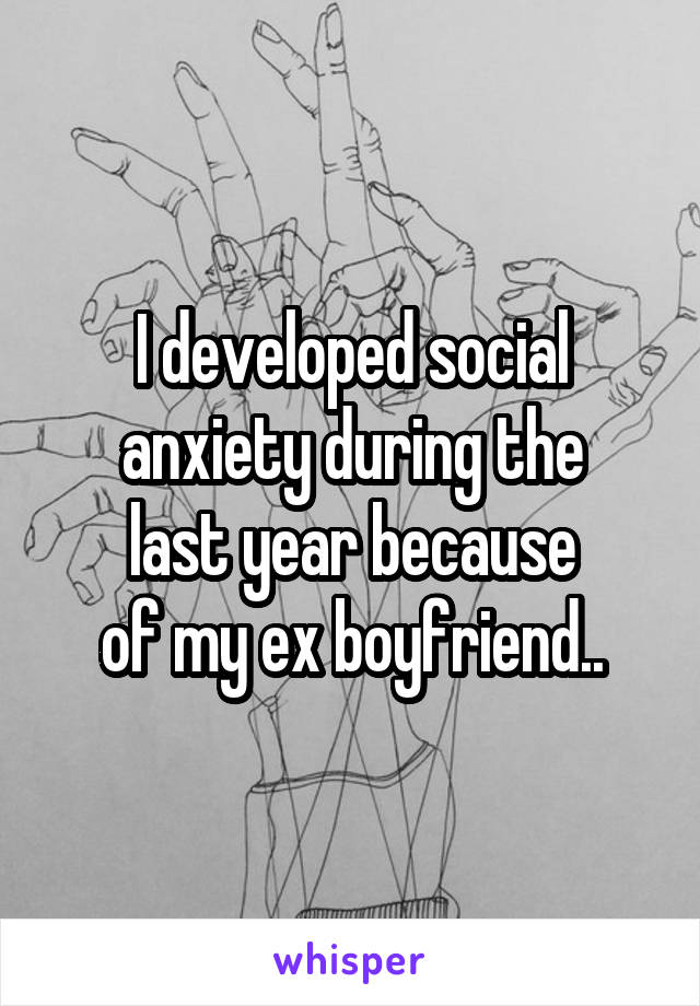 I developed social anxiety during the last year because of my ex boyfriend..