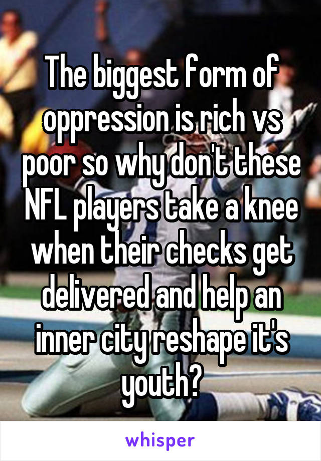 The biggest form of oppression is rich vs poor so why don't these NFL players take a knee when their checks get delivered and help an inner city reshape it's youth?