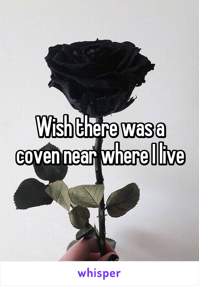Wish there was a coven near where I live