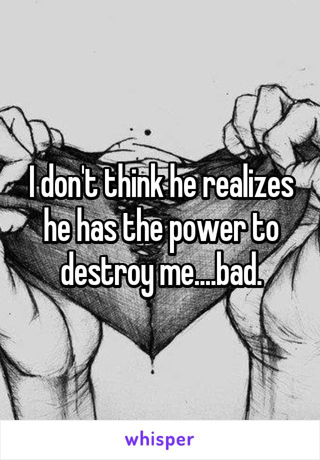 I don't think he realizes he has the power to destroy me....bad.