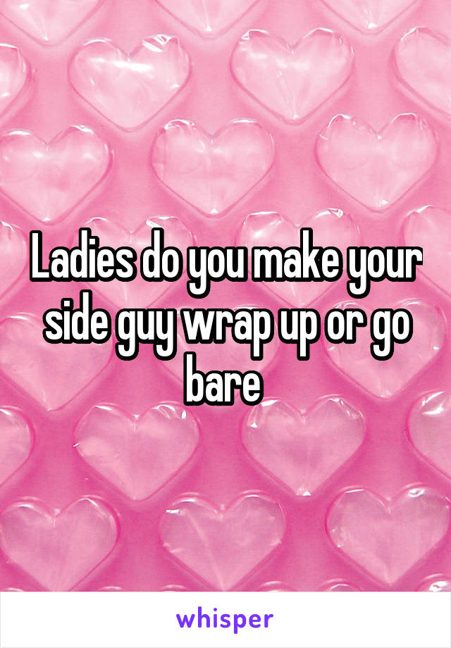 Ladies do you make your side guy wrap up or go bare