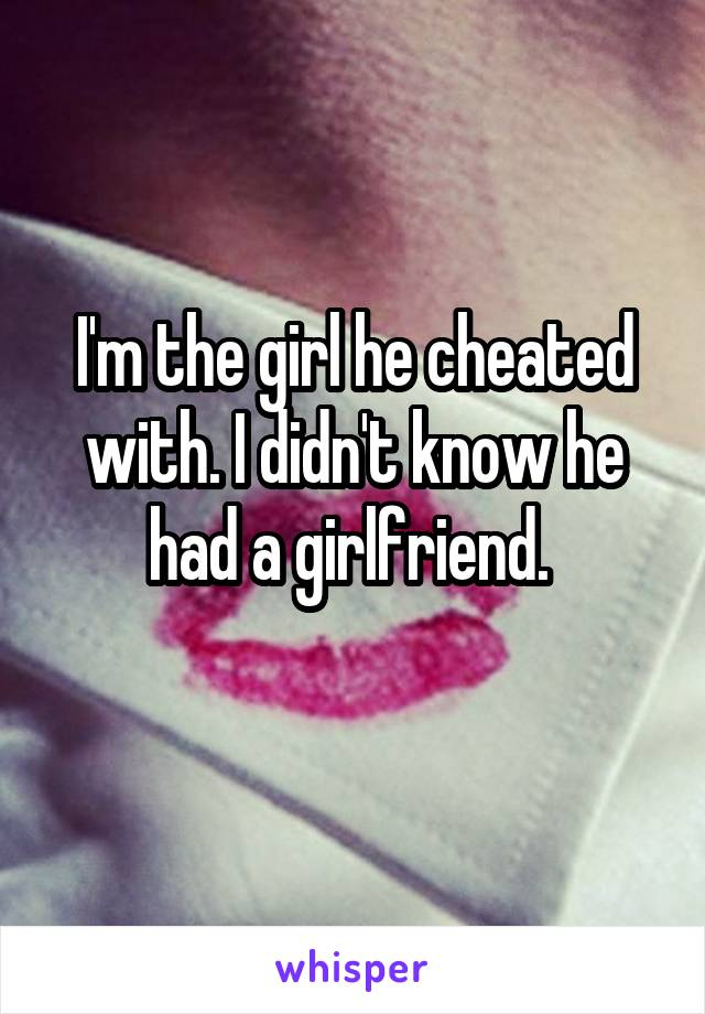 I'm the girl he cheated with. I didn't know he had a girlfriend.
