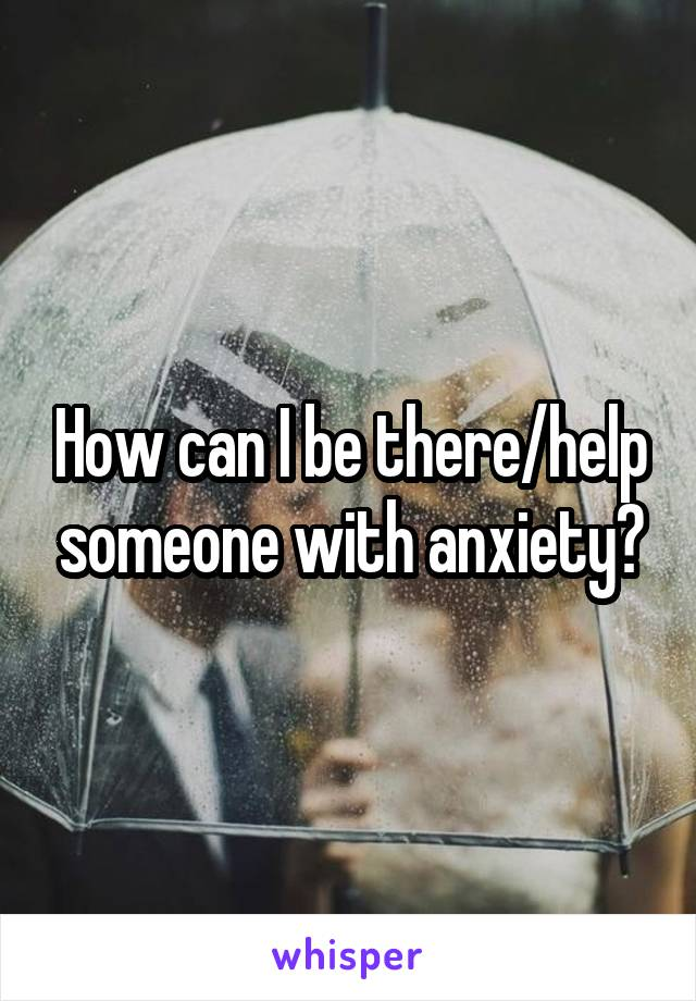 How can I be there/help someone with anxiety?
