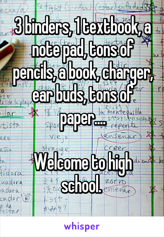 3 binders, 1 textbook, a note pad, tons of pencils, a book, charger, ear buds, tons of paper....  Welcome to high school.