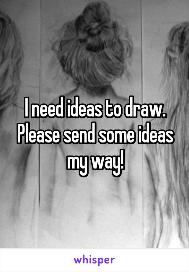 I need ideas to draw. Please send some ideas my way!