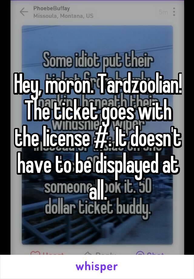 Hey, moron. Tardzoolian! The ticket goes with the license #. It doesn't have to be displayed at all.
