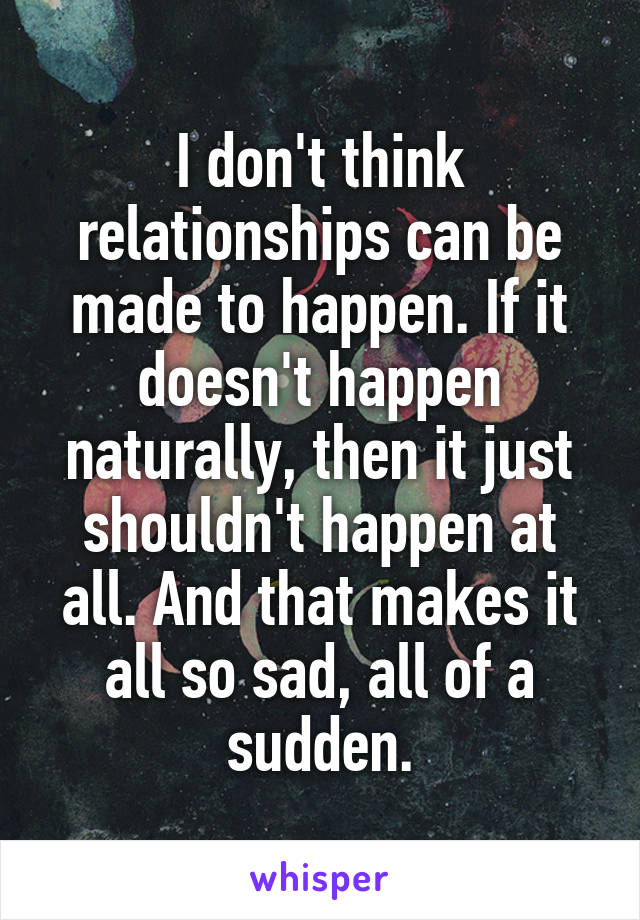 I don't think relationships can be made to happen. If it doesn't happen naturally, then it just shouldn't happen at all. And that makes it all so sad, all of a sudden.