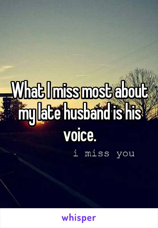 What I miss most about my late husband is his voice.