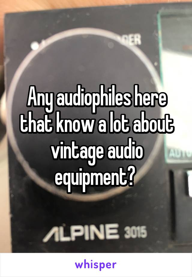 Any audiophiles here that know a lot about vintage audio equipment?
