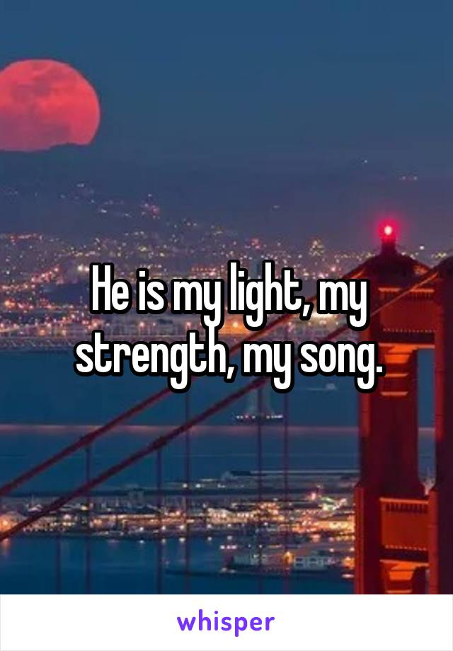 He is my light, my strength, my song.