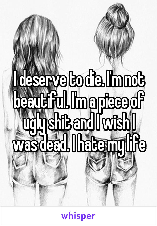 I deserve to die. I'm not beautiful. I'm a piece of ugly shit and I wish I was dead. I hate my life