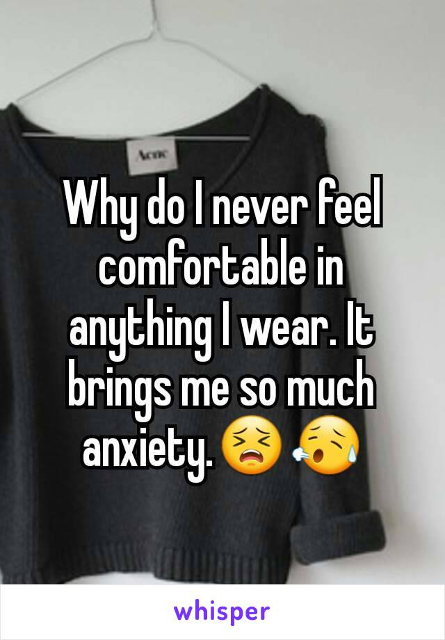 Why do I never feel comfortable in anything I wear. It brings me so much anxiety.😣😥
