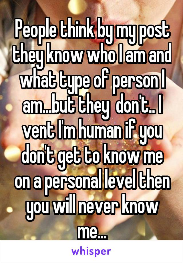 People think by my post they know who I am and what type of person I am...but they  don't.. I vent I'm human if you don't get to know me on a personal level then you will never know me...