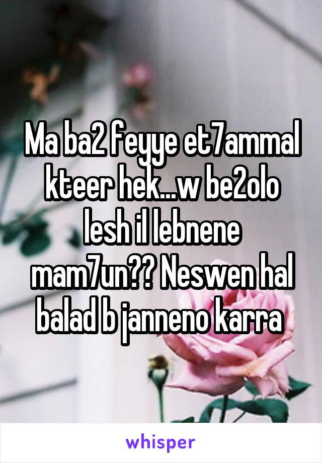 Ma ba2 feyye et7ammal kteer hek...w be2olo lesh il lebnene mam7un?? Neswen hal balad b janneno karra