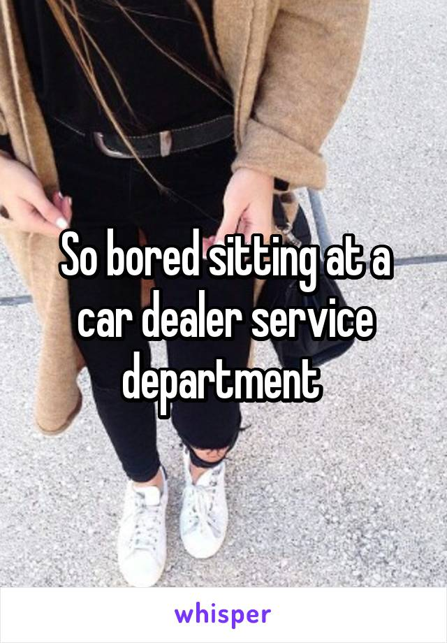 So bored sitting at a car dealer service department