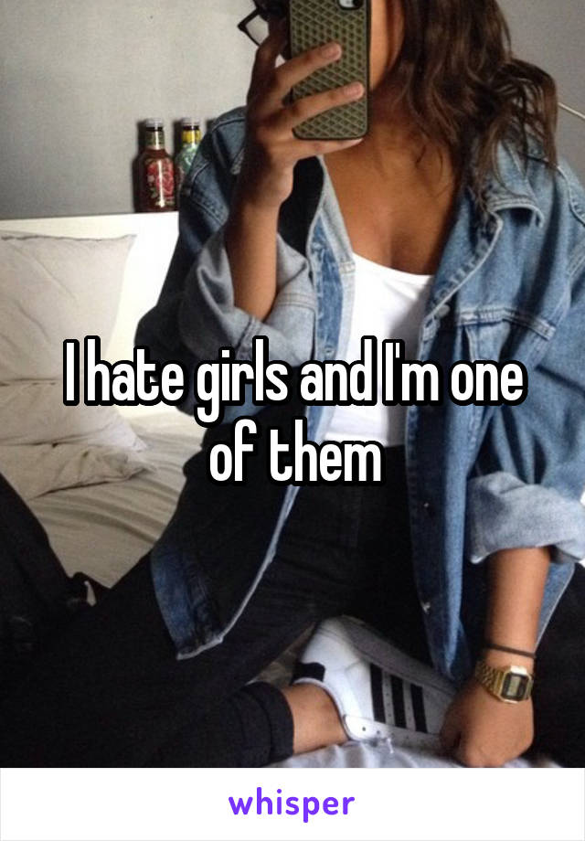 I hate girls and I'm one of them