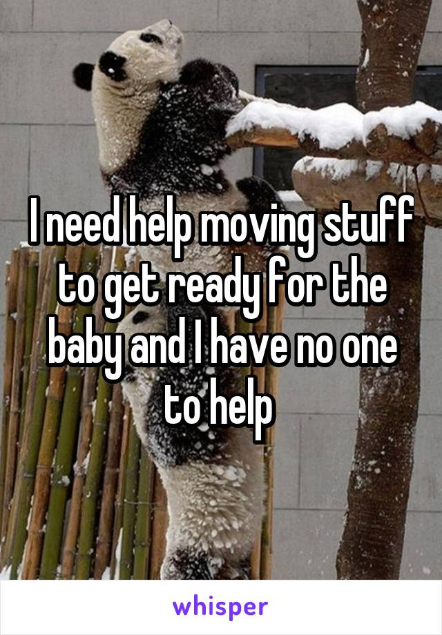 I need help moving stuff to get ready for the baby and I have no one to help