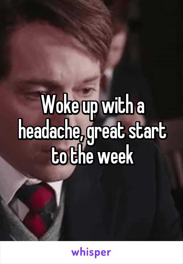 Woke up with a headache, great start to the week
