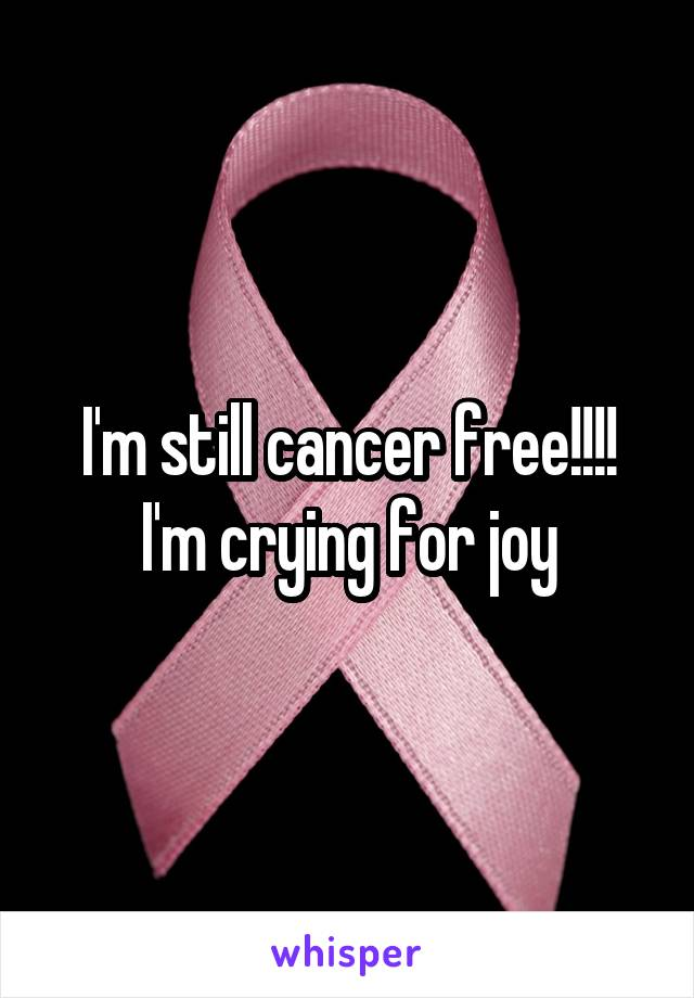 I'm still cancer free!!!! I'm crying for joy