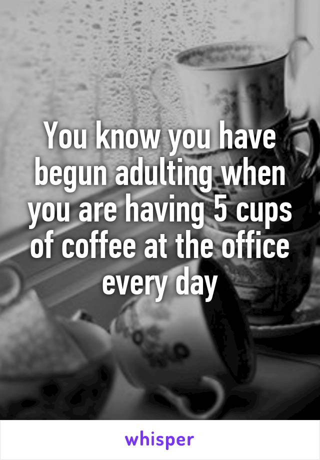 You know you have begun adulting when you are having 5 cups of coffee at the office every day