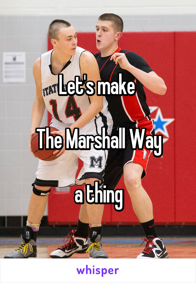 Let's make   The Marshall Way  a thing