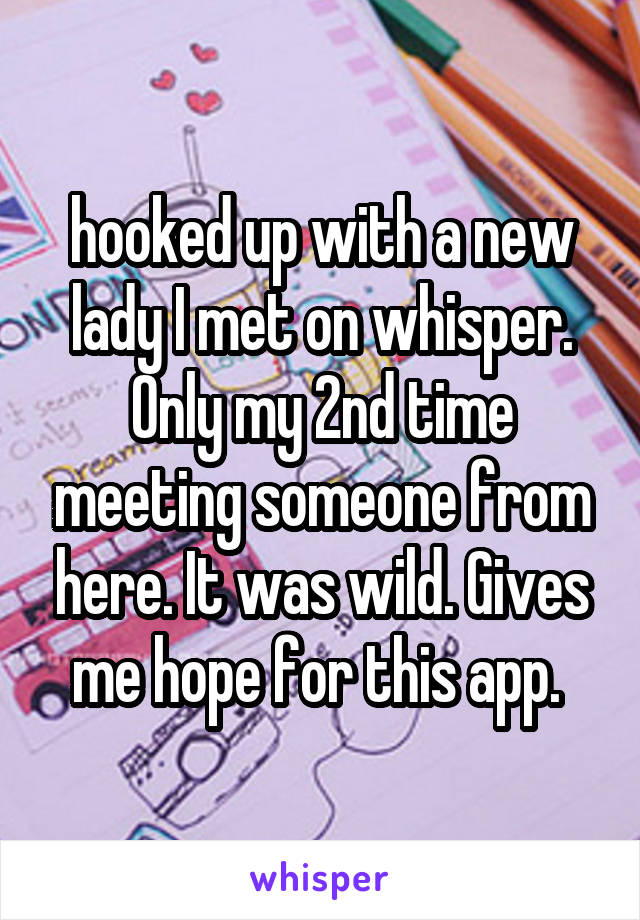 hooked up with a new lady I met on whisper. Only my 2nd time meeting someone from here. It was wild. Gives me hope for this app.
