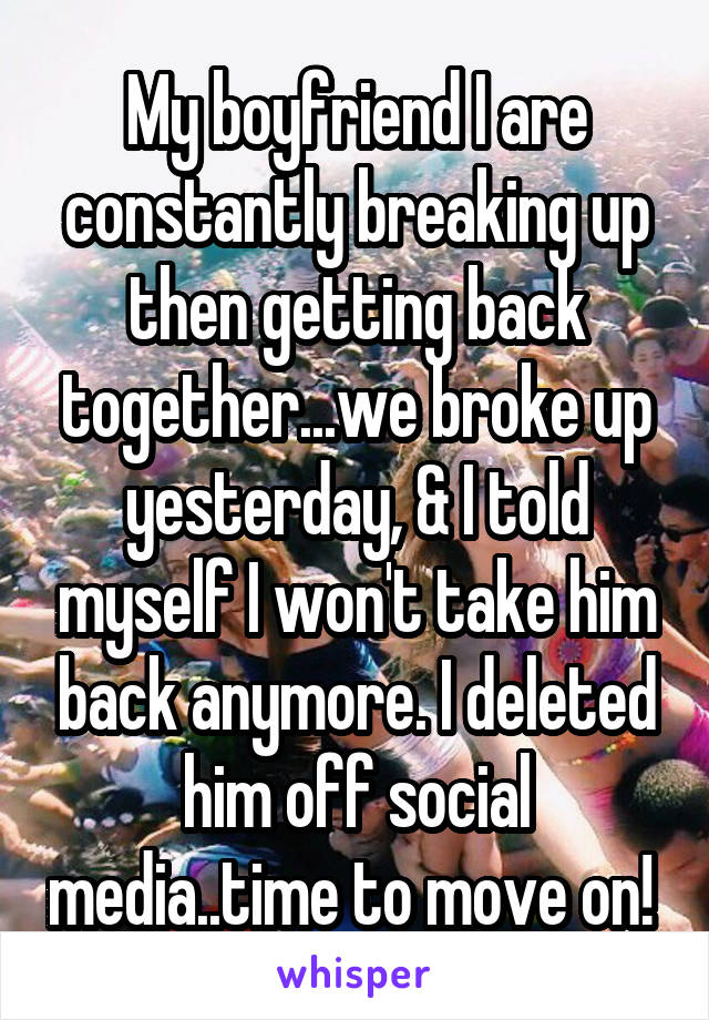 My boyfriend I are constantly breaking up then getting back together...we broke up yesterday, & I told myself I won't take him back anymore. I deleted him off social media..time to move on!