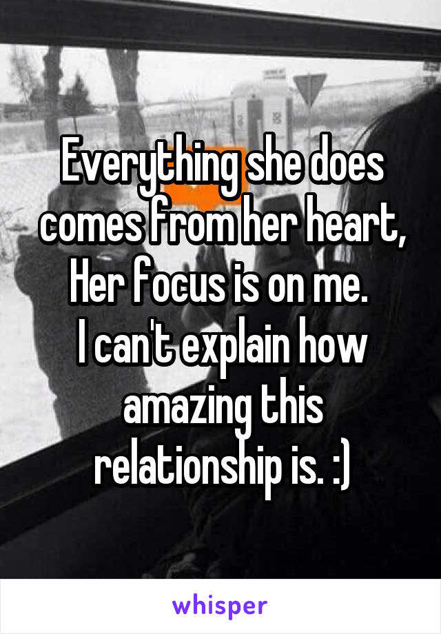 Everything she does comes from her heart, Her focus is on me.  I can't explain how amazing this relationship is. :)