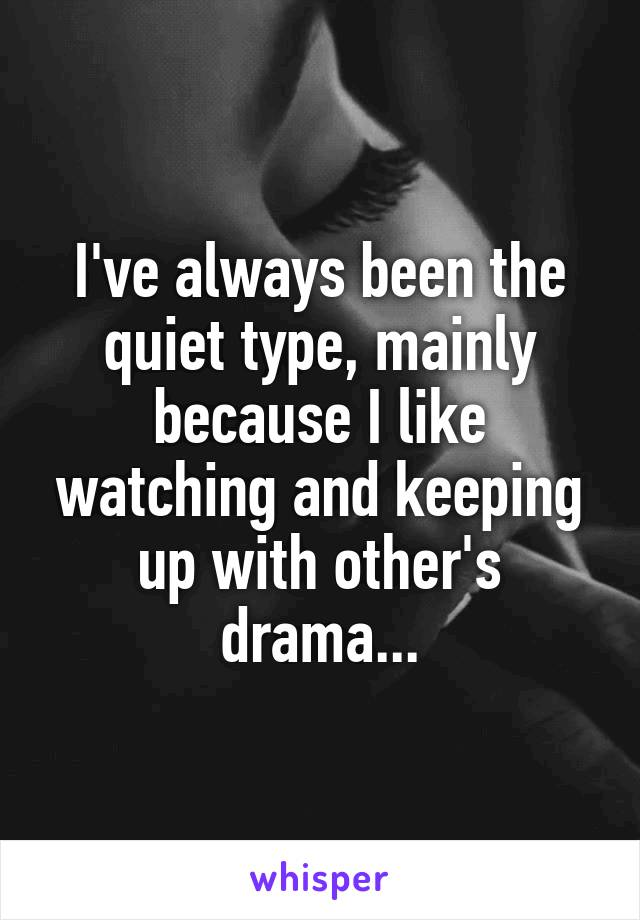 I've always been the quiet type, mainly because I like watching and keeping up with other's drama...