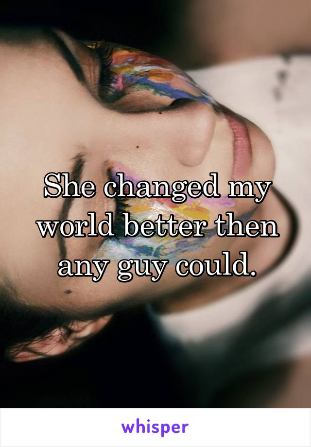 She changed my world better then any guy could.