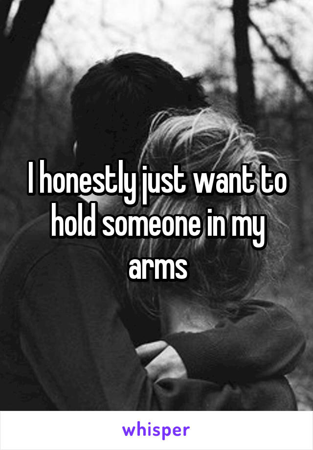 I honestly just want to hold someone in my arms