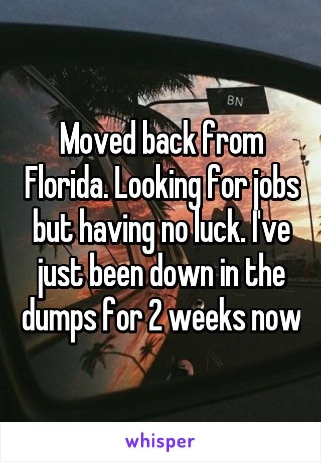 Moved back from Florida. Looking for jobs but having no luck. I've just been down in the dumps for 2 weeks now