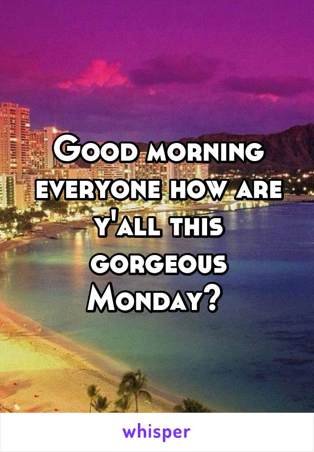 Good morning everyone how are y'all this gorgeous Monday?