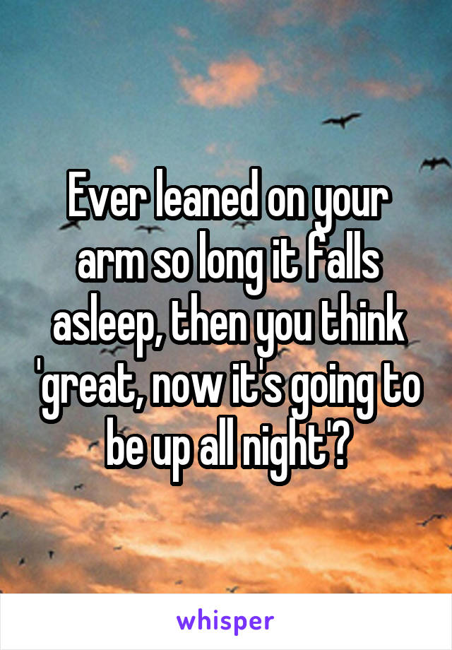 Ever leaned on your arm so long it falls asleep, then you think 'great, now it's going to be up all night'?
