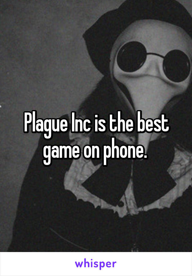Plague Inc is the best game on phone.