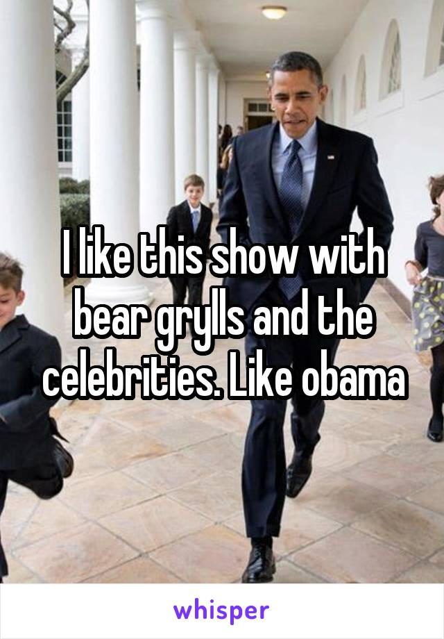 I like this show with bear grylls and the celebrities. Like obama