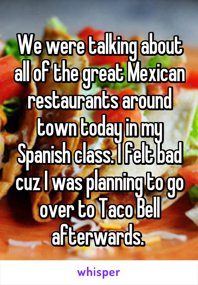 We were talking about all of the great Mexican restaurants around town today in my Spanish class. I felt bad cuz I was planning to go over to Taco Bell afterwards.